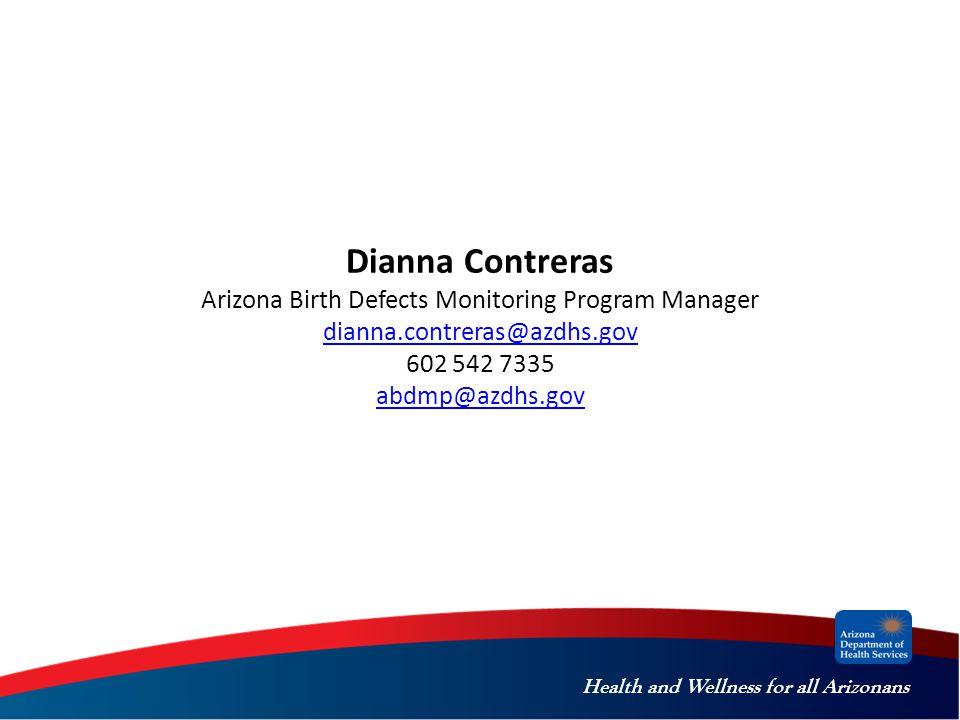 Health and Wellness for all Arizonans Dianna Contreras Arizona Birth Defects Monitoring Program Manager dianna.contreras@azdhs.gov 602 542 7335 abdmp@