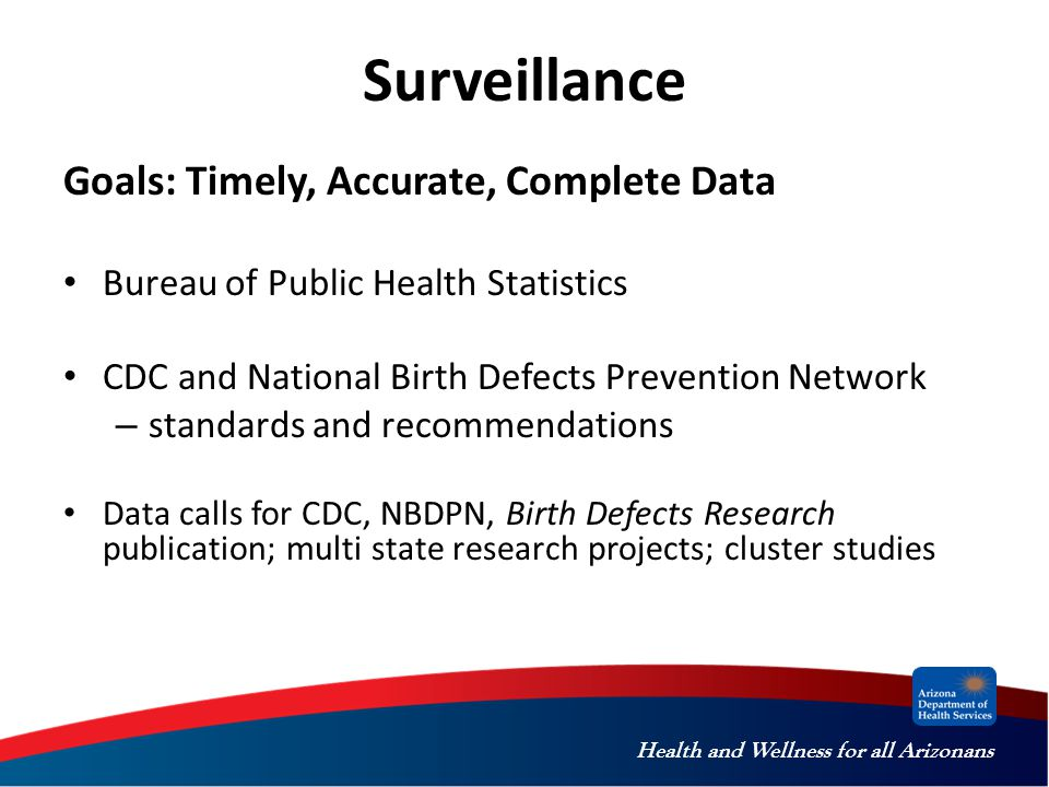 Health and Wellness for all Arizonans Surveillance Goals: Timely, Accurate, Complete Data Bureau of Public Health Statistics CDC and National Birth Defects Prevention Network – standards and recommendations Data calls for CDC, NBDPN, Birth Defects Research publication; multi state research projects; cluster studies
