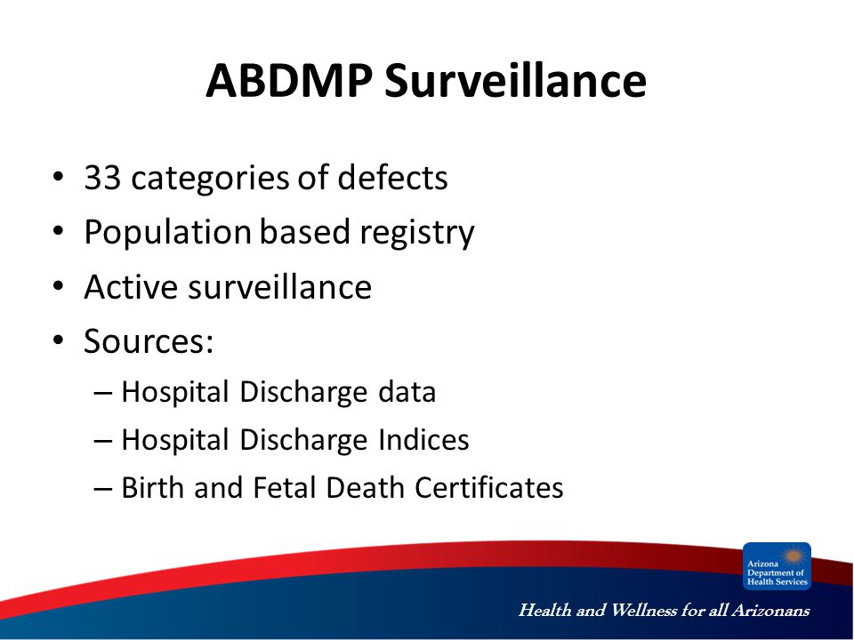 Health and Wellness for all Arizonans ABDMP Surveillance 33 categories of defects Population based registry Active surveillance Sources: – Hospital Di