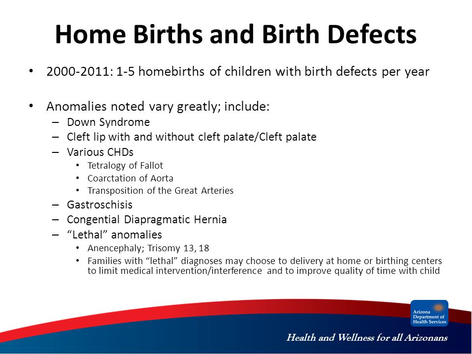 Health and Wellness for all Arizonans Home Births and Birth Defects 2000-2011: 1-5 homebirths of children with birth defects per year Anomalies noted