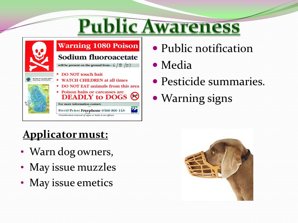 Public notification Media Pesticide summaries. Warning signs Warn dog owners, May issue muzzles May issue emetics Applicator must: