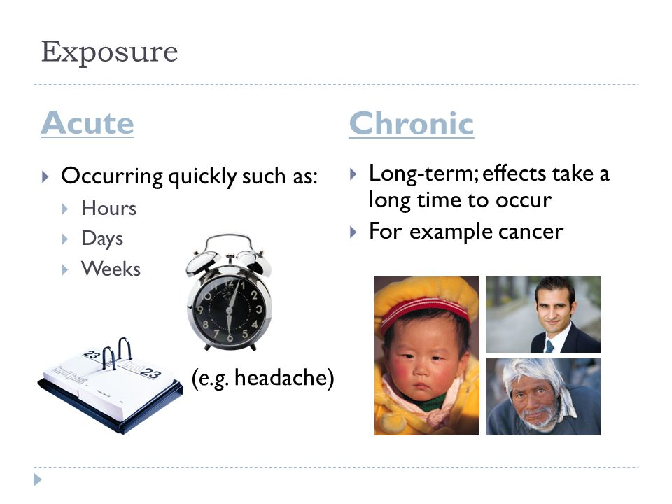 Exposure Acute Chronic  Occurring quickly such as:  Hours  Days  Weeks  Long-term; effects take a long time to occur  For example cancer (e.g. h