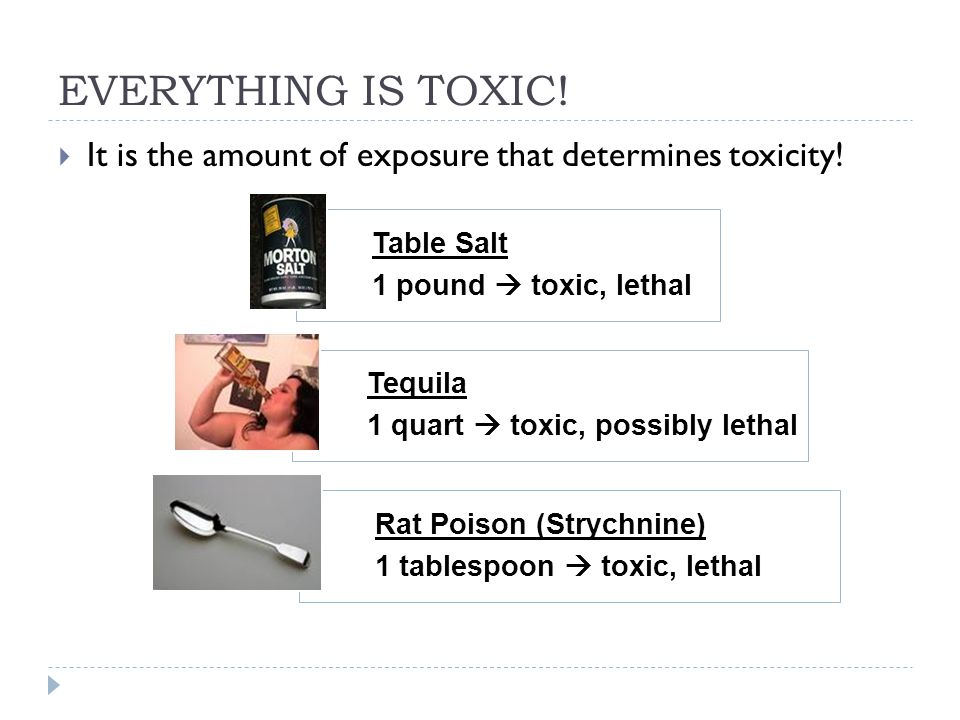 EVERYTHING IS TOXIC!  It is the amount of exposure that determines toxicity! Table Salt 1 pound  toxic, lethal Tequila 1 quart  toxic, possibly let