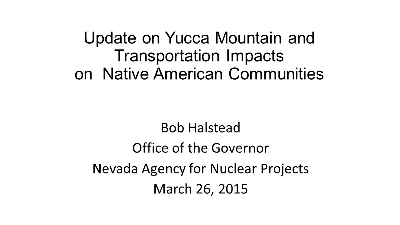 Update on Yucca Mountain and Transportation Impacts on Native American Communities Bob Halstead Office of the Governor Nevada Agency for Nuclear Proje