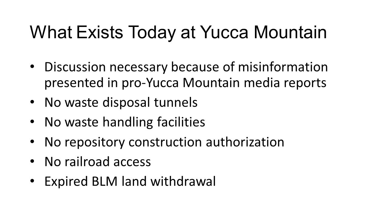 What Exists Today at Yucca Mountain Discussion necessary because of misinformation presented in pro-Yucca Mountain media reports No waste disposal tunnels No waste handling facilities No repository construction authorization No railroad access Expired BLM land withdrawal