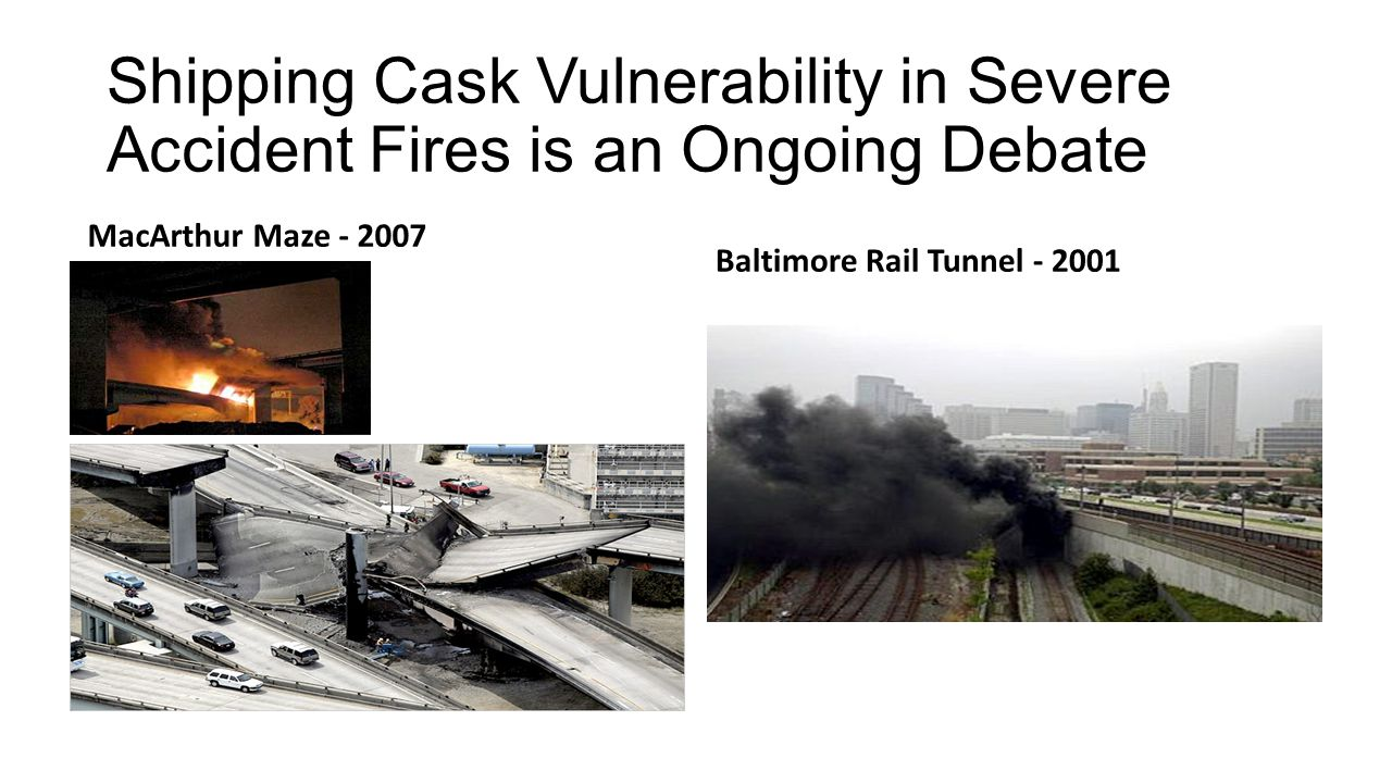 Shipping Cask Vulnerability in Severe Accident Fires is an Ongoing Debate MacArthur Maze - 2007 Baltimore Rail Tunnel - 2001