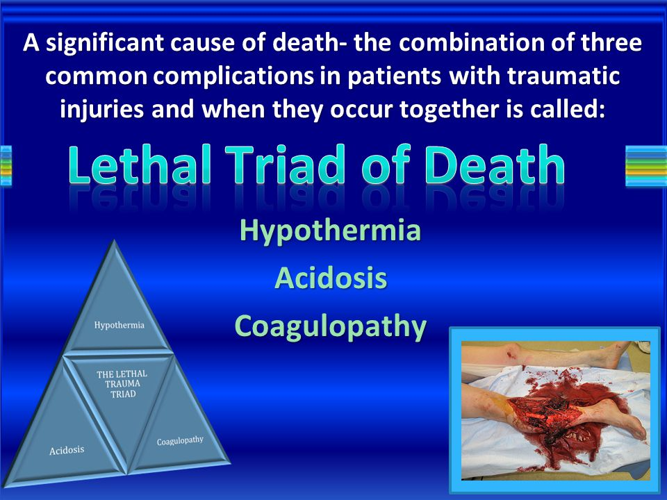 A significant cause of death- the combination of three common complications in patients with traumatic injuries and when they occur together is called: HypothermiaAcidosisCoagulopathy