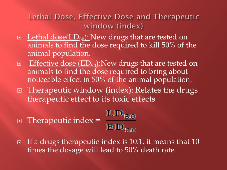  Lethal dose(LD 50 ): New drugs that are tested on animals to find the dose required to kill 50% of the animal population.
