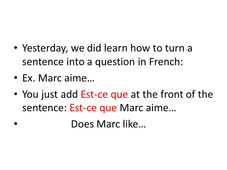 Yesterday, we did learn how to turn a sentence into a question in French: Ex.