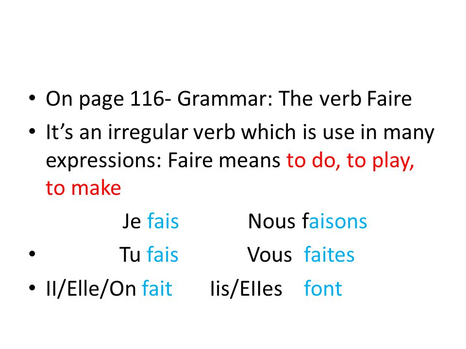 On page 116- Grammar: The verb Faire It's an irregular verb which is use in many expressions: Faire means to do, to play, to make Je fais Nous faisons Tu fais Vous faites II/Elle/On fait Iis/EIIes font