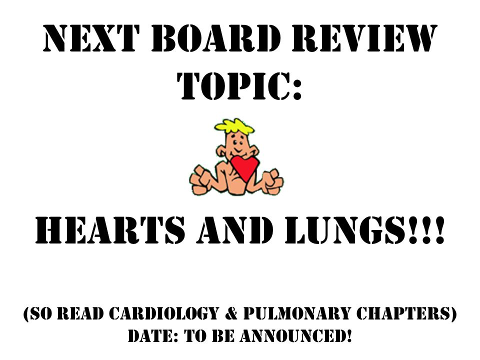 Next Board Review Topic: Hearts and Lungs!!.