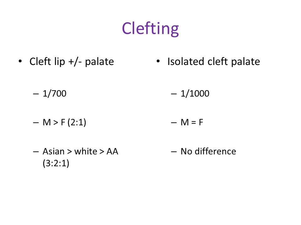 Clefting Cleft lip +/- palate – 1/700 – M > F (2:1) – Asian > white > AA (3:2:1) Isolated cleft palate – 1/1000 – M = F – No difference