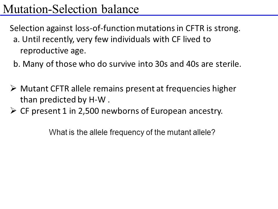 Mutation-Selection balance Selection against loss-of-function mutations in CFTR is strong. a. Until recently, very few individuals with CF lived to re