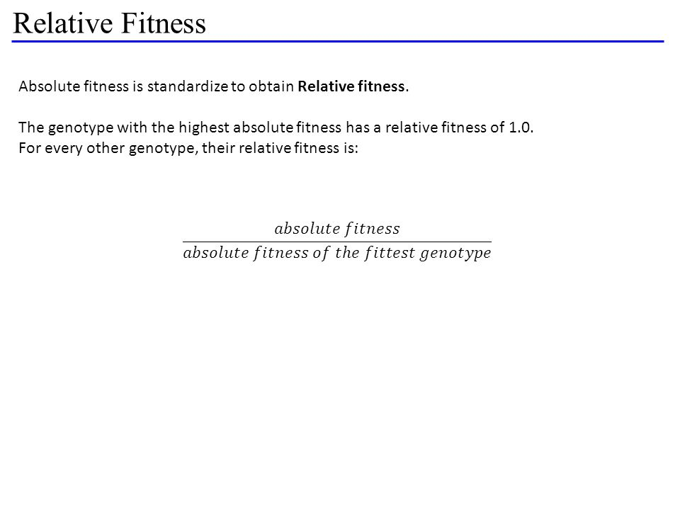 Relative Fitness Absolute fitness is standardize to obtain Relative fitness. The genotype with the highest absolute fitness has a relative fitness of