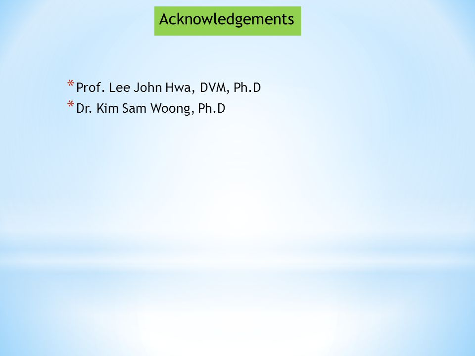 * Prof. Lee John Hwa, DVM, Ph.D * Dr. Kim Sam Woong, Ph.D Acknowledgements