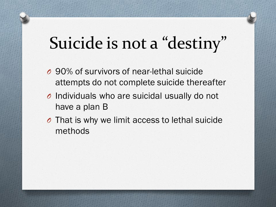 Suicide is not a destiny O 90% of survivors of near-lethal suicide attempts do not complete suicide thereafter O Individuals who are suicidal usually do not have a plan B O That is why we limit access to lethal suicide methods