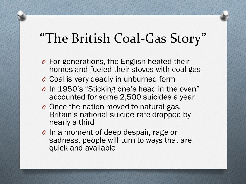 The British Coal-Gas Story O For generations, the English heated their homes and fueled their stoves with coal gas O Coal is very deadly in unburned form O In 1950's Sticking one's head in the oven accounted for some 2,500 suicides a year O Once the nation moved to natural gas, Britain's national suicide rate dropped by nearly a third O In a moment of deep despair, rage or sadness, people will turn to ways that are quick and available
