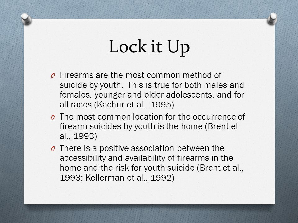 Lock it Up O Firearms are the most common method of suicide by youth.