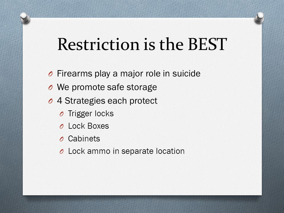 Restriction is the BEST O Firearms play a major role in suicide O We promote safe storage O 4 Strategies each protect O Trigger locks O Lock Boxes O Cabinets O Lock ammo in separate location