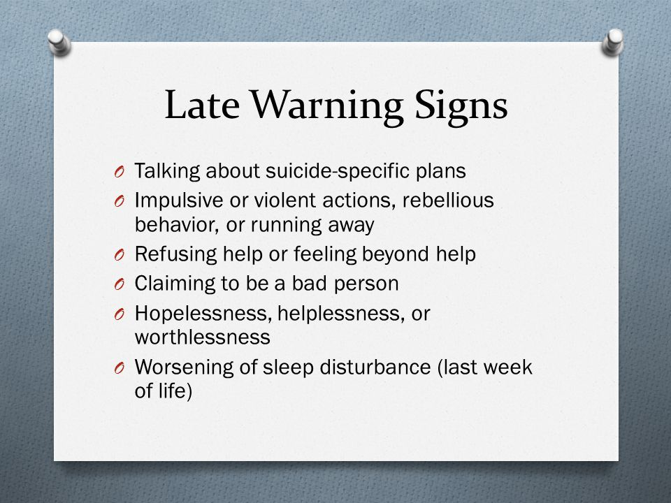 Late Warning Signs O Talking about suicide-specific plans O Impulsive or violent actions, rebellious behavior, or running away O Refusing help or feeling beyond help O Claiming to be a bad person O Hopelessness, helplessness, or worthlessness O Worsening of sleep disturbance (last week of life)