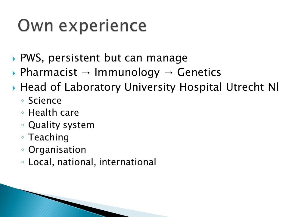  PWS, persistent but can manage  Pharmacist → Immunology → Genetics  Head of Laboratory University Hospital Utrecht Nl ◦ Science ◦ Health care ◦ Quality system ◦ Teaching ◦ Organisation ◦ Local, national, international