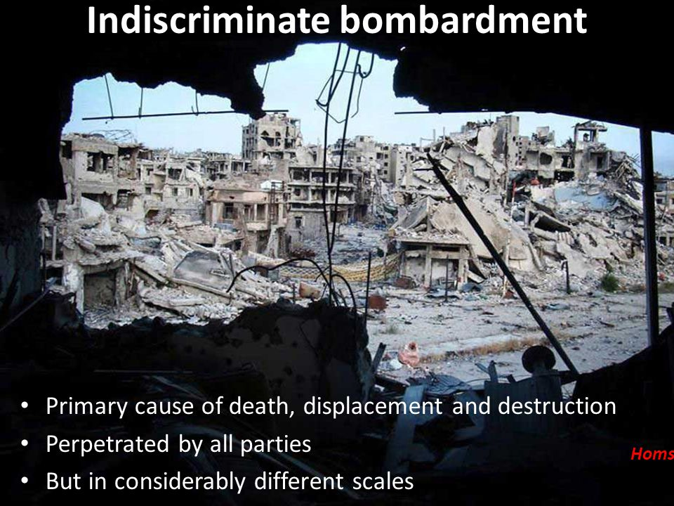 Indiscriminate bombardment Primary cause of death, displacement and destruction Perpetrated by all parties But in considerably different scales Homs c
