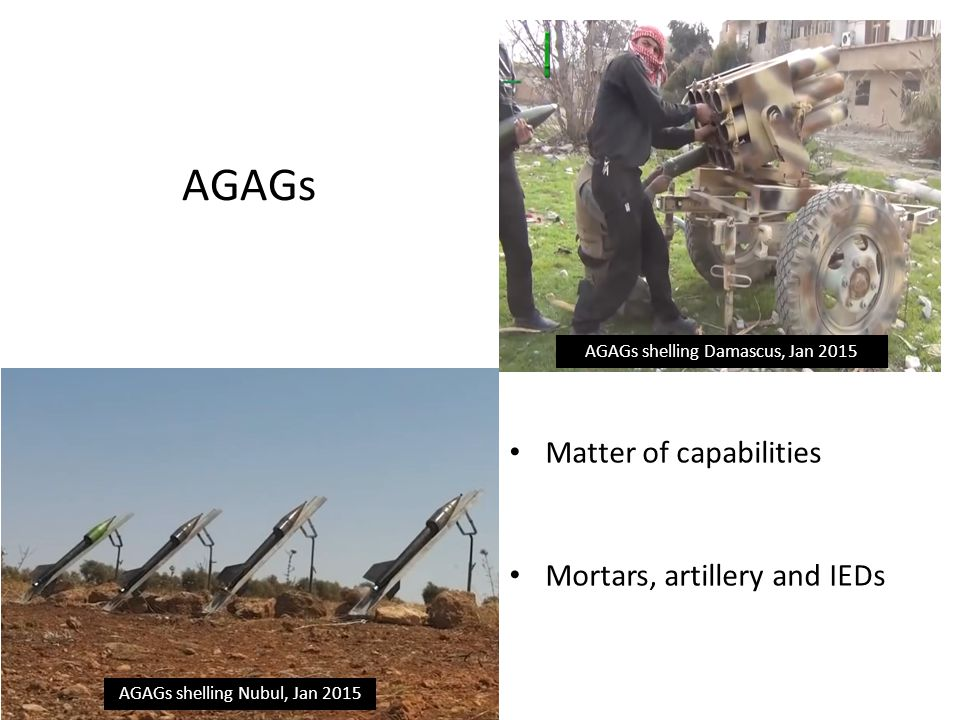 AGAGs AGAGs shelling Damascus, Jan 2015 AGAGs shelling Nubul, Jan 2015 Matter of capabilities Mortars, artillery and IEDs
