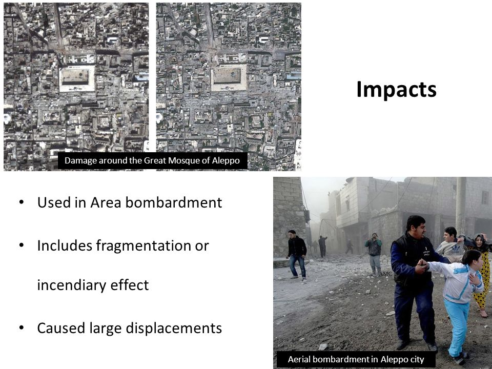Impacts Used in Area bombardment Includes fragmentation or incendiary effect Caused large displacements Aerial bombardment in Aleppo city Damage around the Great Mosque of Aleppo