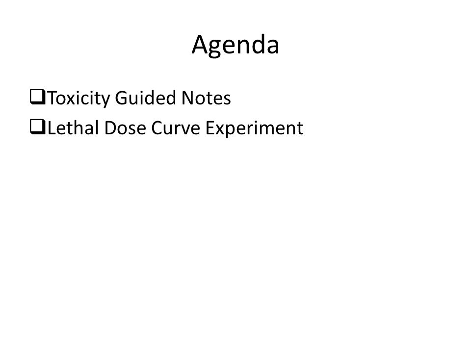 Agenda  Toxicity Guided Notes  Lethal Dose Curve Experiment