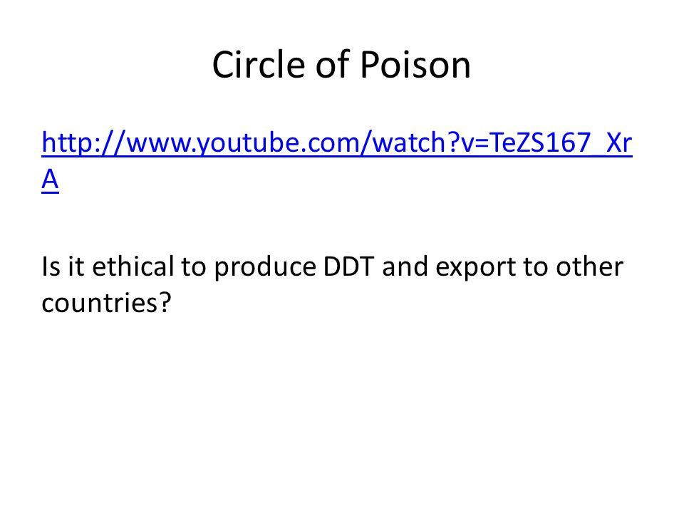 Circle of Poison http://www.youtube.com/watch?v=TeZS167_Xr A Is it ethical to produce DDT and export to other countries?
