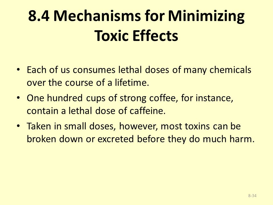 8.4 Mechanisms for Minimizing Toxic Effects Each of us consumes lethal doses of many chemicals over the course of a lifetime. One hundred cups of stro