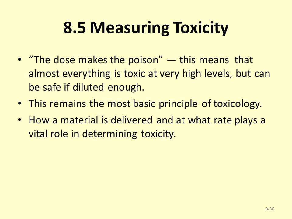 "8.5 Measuring Toxicity ""The dose makes the poison"" — this means that almost everything is toxic at very high levels, but can be safe if diluted enough"