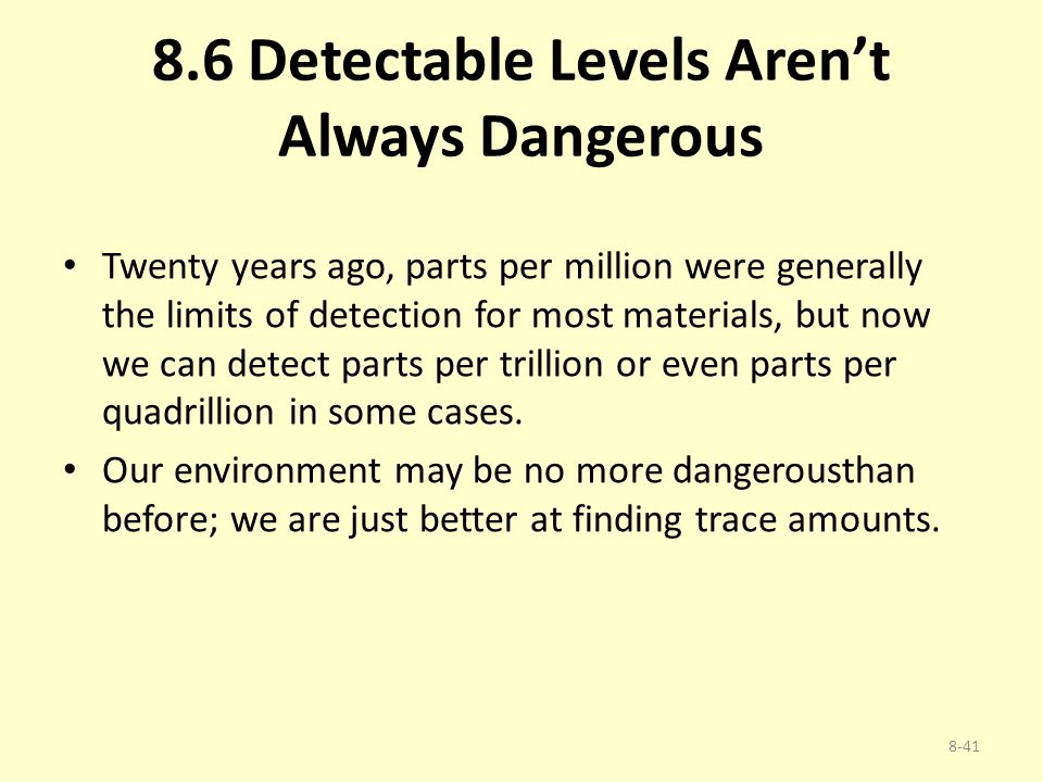 8.6 Detectable Levels Aren't Always Dangerous Twenty years ago, parts per million were generally the limits of detection for most materials, but now w