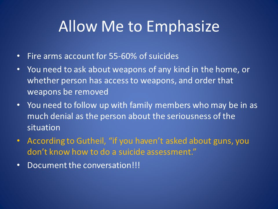 Allow Me to Emphasize Fire arms account for 55-60% of suicides You need to ask about weapons of any kind in the home, or whether person has access to