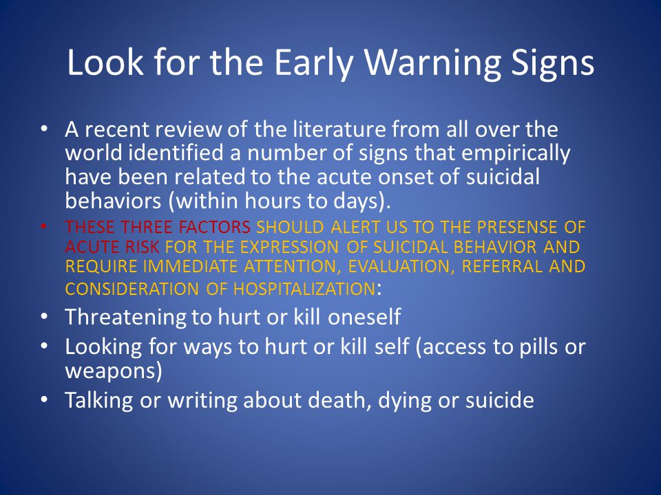 Other warning signs require an evaluation and that a plan be put in place to ensure the person's safety Hopelessness Rage, anger, seeking revenge Key affect according to Gutheil is aloneness, self-hatred, rage or shame Recklessness or engaging in behaviors, seemingly without thinking Feeling trapped, no way out Increasing substance use Withdrawal from family, friends, society Anxiety, agitation, unable to sleep or sleeping all of the time Dramatic change in mood No reason for living, no sense of purpose in life Divesting self of responsibility (children, pets, elderly) or possessions Settling affairs (making a will, paying bills) Saying goodbye to loved ones