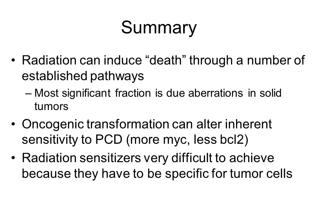 Summary Radiation can induce death through a number of established pathways –Most significant fraction is due aberrations in solid tumors Oncogenic transformation can alter inherent sensitivity to PCD (more myc, less bcl2) Radiation sensitizers very difficult to achieve because they have to be specific for tumor cells