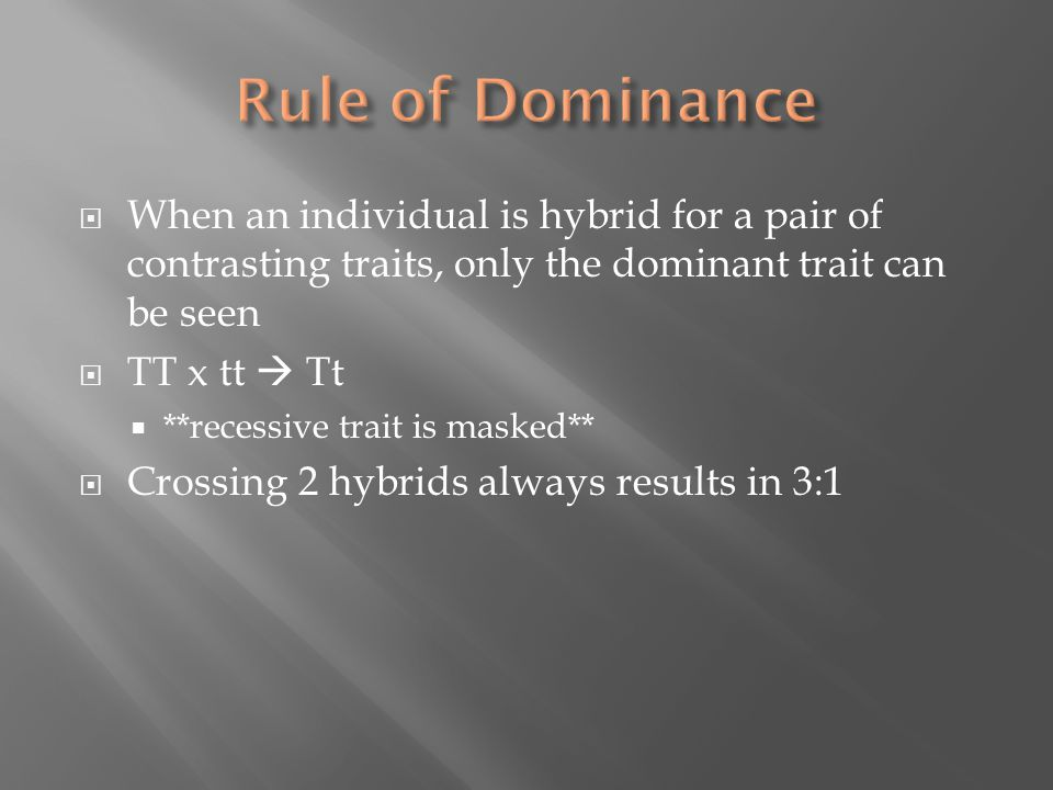  When an individual is hybrid for a pair of contrasting traits, only the dominant trait can be seen  TT x tt  Tt  **recessive trait is masked**  Crossing 2 hybrids always results in 3:1