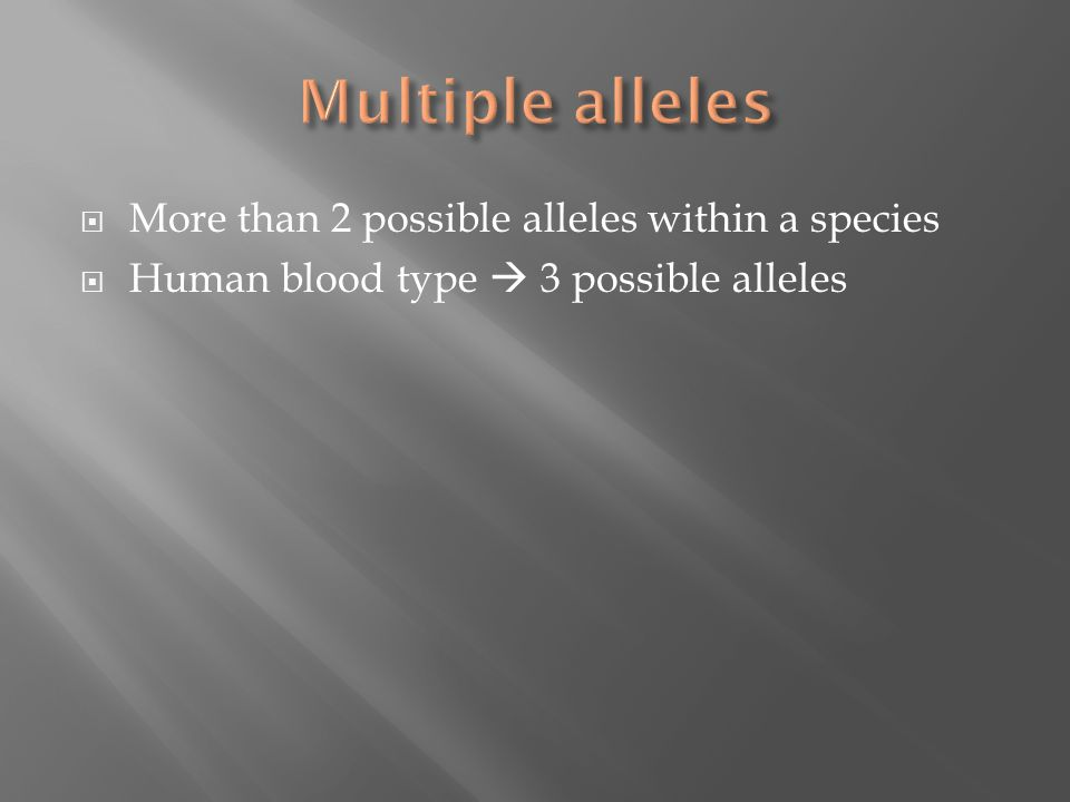  More than 2 possible alleles within a species  Human blood type  3 possible alleles