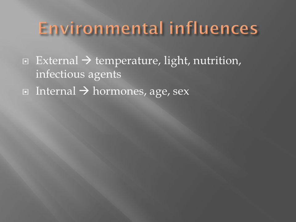  External  temperature, light, nutrition, infectious agents  Internal  hormones, age, sex