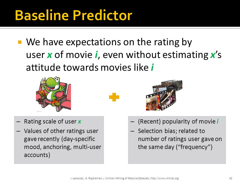  We have expectations on the rating by user x of movie i, even without estimating x's attitude towards movies like i – Rating scale of user x – Values of other ratings user gave recently (day-specific mood, anchoring, multi-user accounts) – (Recent) popularity of movie i – Selection bias; related to number of ratings user gave on the same day ( frequency ) 42J.