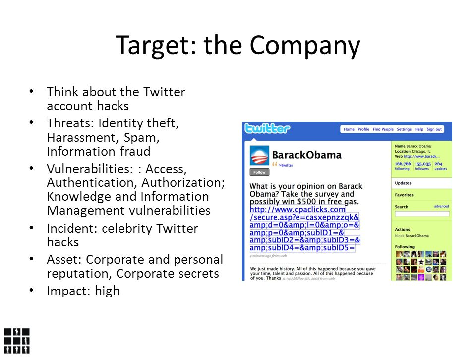 Target: the Company Think about the Twitter account hacks Threats: Identity theft, Harassment, Spam, Information fraud Vulnerabilities: : Access, Authentication, Authorization; Knowledge and Information Management vulnerabilities Incident: celebrity Twitter hacks Asset: Corporate and personal reputation, Corporate secrets Impact: high