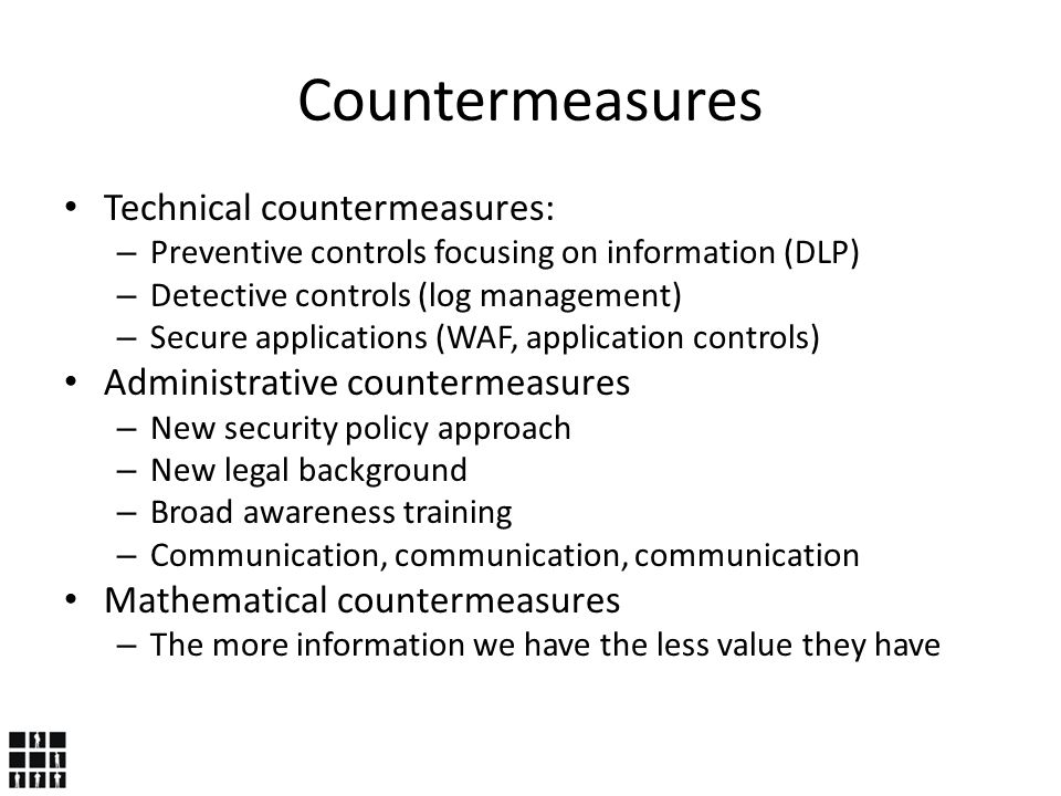 Countermeasures Technical countermeasures: – Preventive controls focusing on information (DLP) – Detective controls (log management) – Secure applications (WAF, application controls) Administrative countermeasures – New security policy approach – New legal background – Broad awareness training – Communication, communication, communication Mathematical countermeasures – The more information we have the less value they have