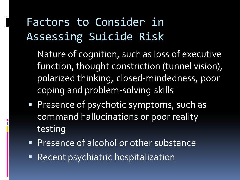 Factors to Consider in Assessing Suicide Risk Nature of cognition, such as loss of executive function, thought constriction (tunnel vision), polarized