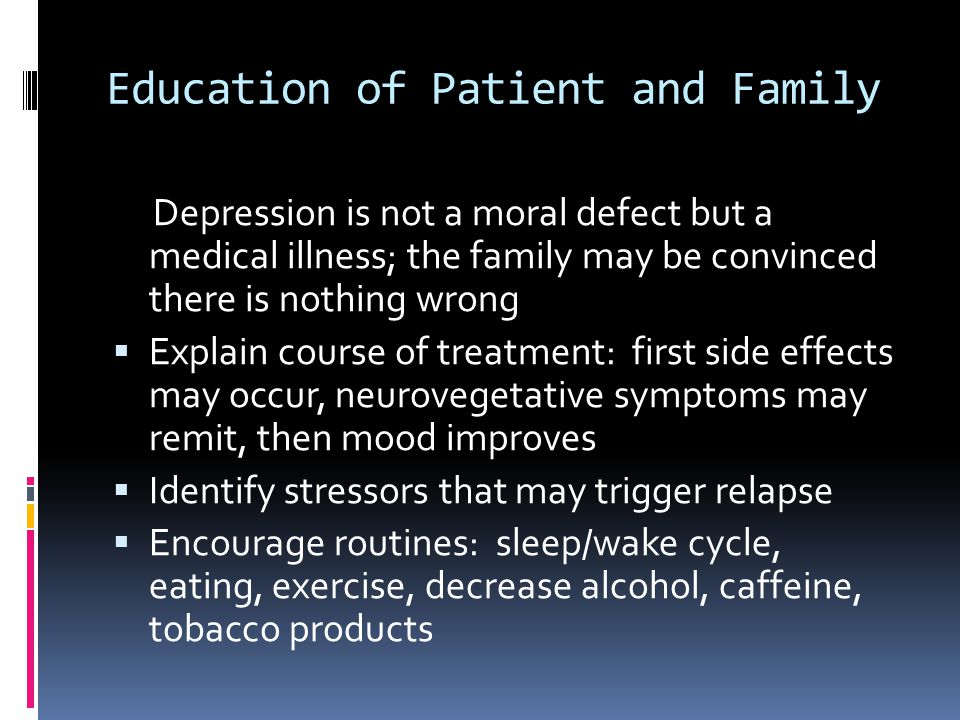 Education of Patient and Family Depression is not a moral defect but a medical illness; the family may be convinced there is nothing wrong  Explain c