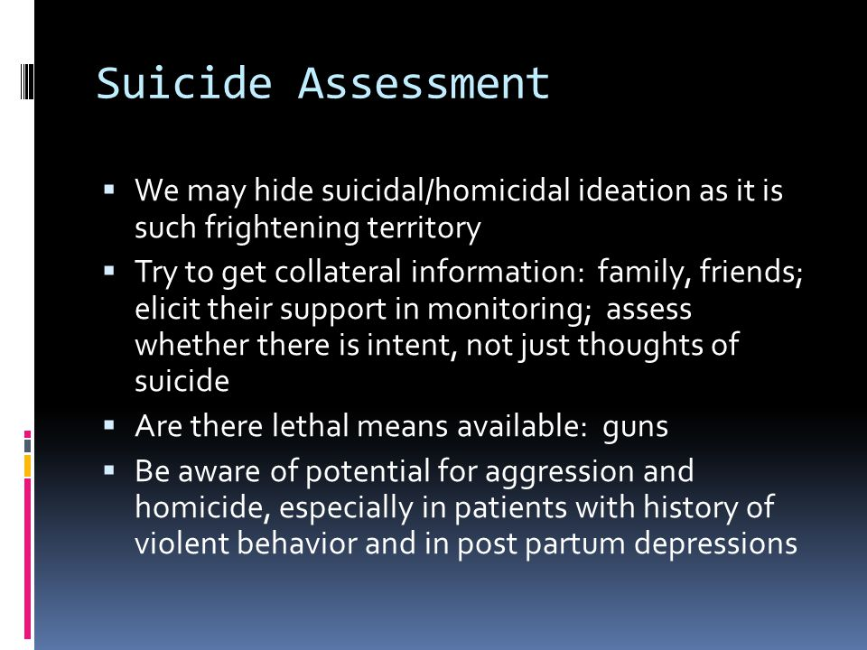 Suicide Assessment  We may hide suicidal/homicidal ideation as it is such frightening territory  Try to get collateral information: family, friends; elicit their support in monitoring; assess whether there is intent, not just thoughts of suicide  Are there lethal means available: guns  Be aware of potential for aggression and homicide, especially in patients with history of violent behavior and in post partum depressions