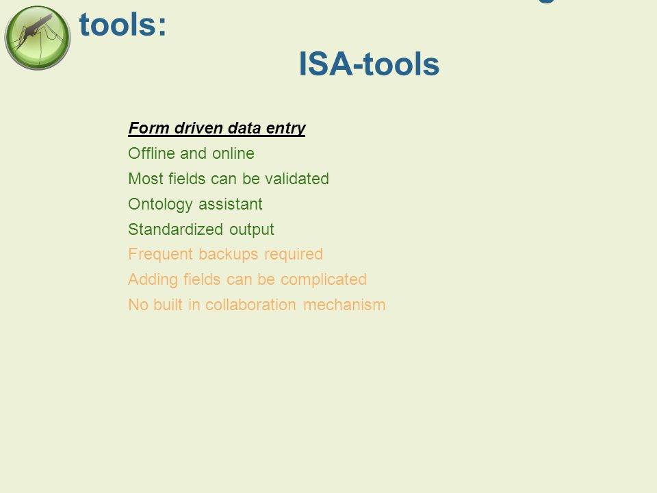 Data collection and recording tools: ISA-tools Form driven data entry Offline and online Most fields can be validated Ontology assistant Standardized