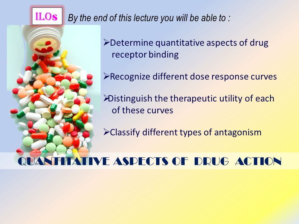 QUANTITATIVE ASPECTS OF DRUG ACTION ilo s By the end of this lecture you will be able to :  Recognize different dose response curves  Classify different types of antagonism  Determine quantitative aspects of drug receptor binding  Distinguish the therapeutic utility of each of these curves