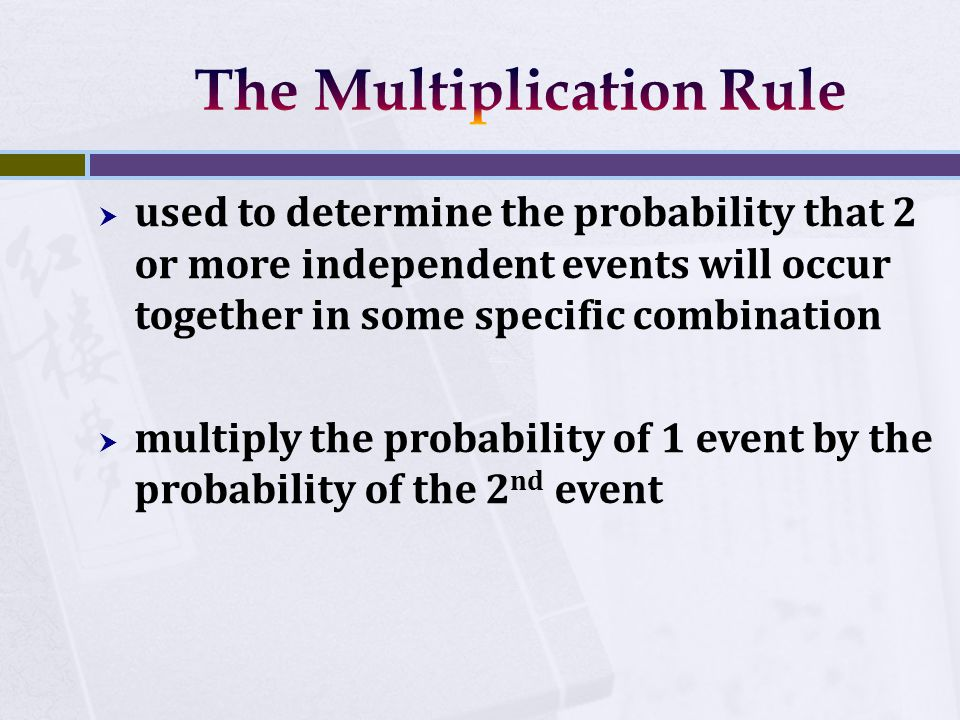  used to determine the probability that 2 or more independent events will occur together in some specific combination  multiply the probability of 1 event by the probability of the 2 nd event