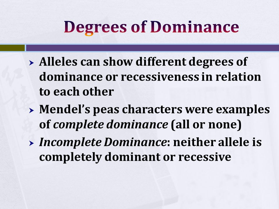  Alleles can show different degrees of dominance or recessiveness in relation to each other  Mendel's peas characters were examples of complete dominance (all or none)  Incomplete Dominance: neither allele is completely dominant or recessive