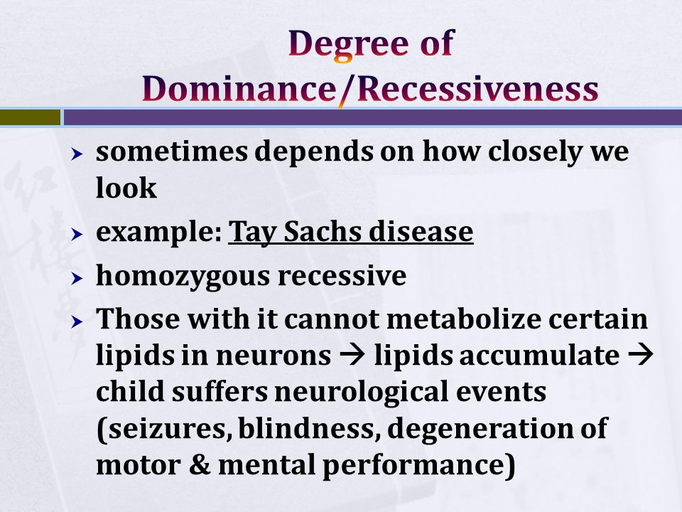  sometimes depends on how closely we look  example: Tay Sachs disease  homozygous recessive  Those with it cannot metabolize certain lipids in neurons  lipids accumulate  child suffers neurological events (seizures, blindness, degeneration of motor & mental performance)